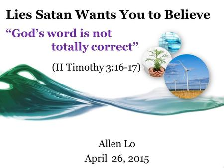 "Lies Satan Wants You to Believe ""God's word is not totally correct"" Allen Lo April 26, 2015 (II Timothy 3:16-17)"