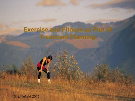 Exercise and Fitness as Part of Treatment Planning D. Littlefield 2010.