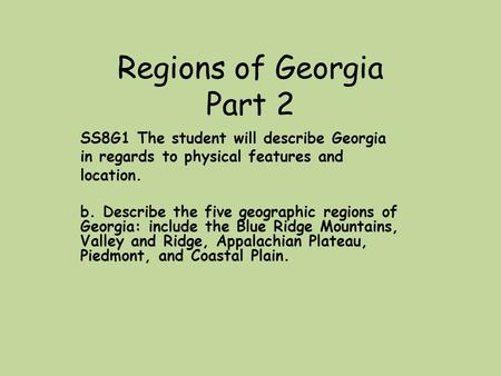 Regions of Georgia Part 2 SS8G1 The student will describe Georgia in regards to physical features and location. b. Describe the five geographic regions.