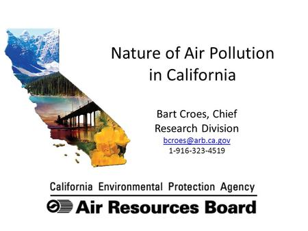 Nature of Air Pollution in California Bart Croes, Chief Research Division 1-916-323-4519.