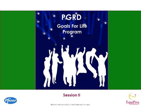 ©EquiPro International 2006, All Rights Reserved in All Media Session II Goals For Life Program PGRD.