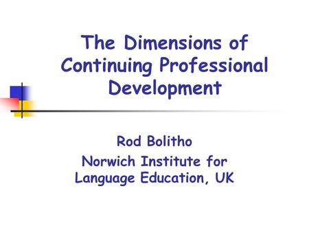 The Dimensions of Continuing Professional Development Rod Bolitho Norwich Institute for Language Education, UK.