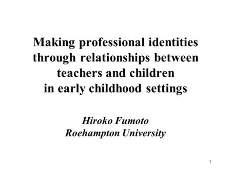 1 Making professional identities through relationships between teachers and children in early childhood settings Hiroko Fumoto Roehampton University.