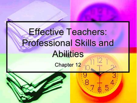 Effective Teachers: Professional Skills and Abilities Chapter 12.