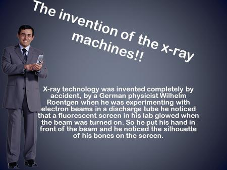 The invention of the x-ray machines!! X-ray technology was invented completely by accident, by a German physicist Wilhelm Roentgen when he was experimenting.