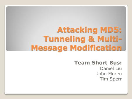 Attacking MD5: Tunneling & Multi- Message Modification Team Short Bus: Daniel Liu John Floren Tim Sperr.