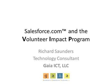 Salesforce.com™ and the V olunteer I mpact P rogram Richard Saunders Technology Consultant Gaia ICT, LLC.