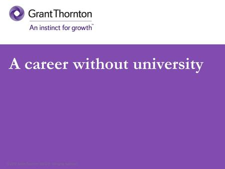 © 2012 Grant Thornton UK LLP. All rights reserved. A career without university.