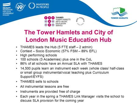 The Tower Hamlets and City of London Music Education Hub THAMES leads the Hub (5 FTE staff – 2 admin) Context – Socio Economic (57% FSM – 89% EFL) High.