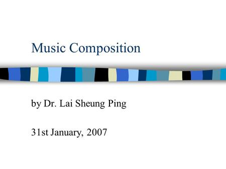 Music Composition by Dr. Lai Sheung Ping 31st January, 2007.