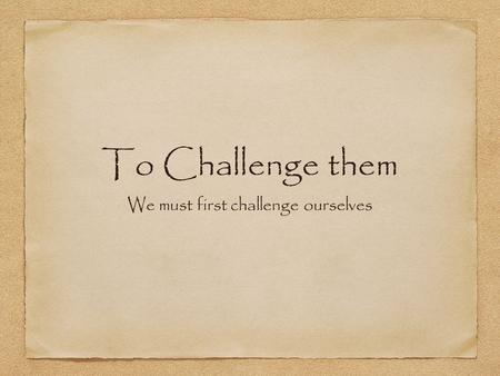 To Challenge them We must first challenge ourselves.