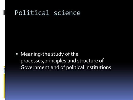 Political science Meaning-the study of the processes,principles and structure of Government and of political institutions.