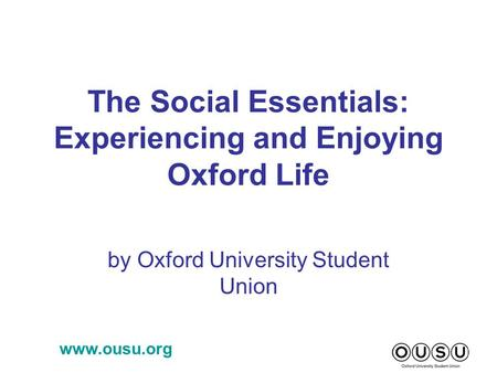 Www.ousu.org The Social Essentials: Experiencing and Enjoying Oxford Life by Oxford University Student Union.