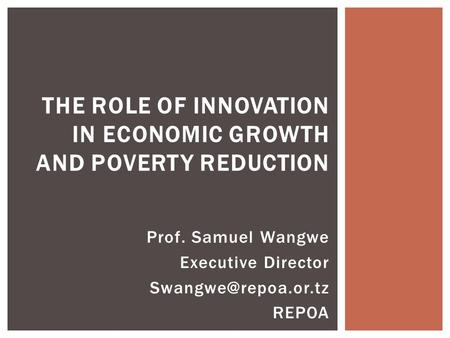 Prof. Samuel Wangwe Executive Director REPOA THE ROLE OF INNOVATION IN ECONOMIC GROWTH AND POVERTY REDUCTION.