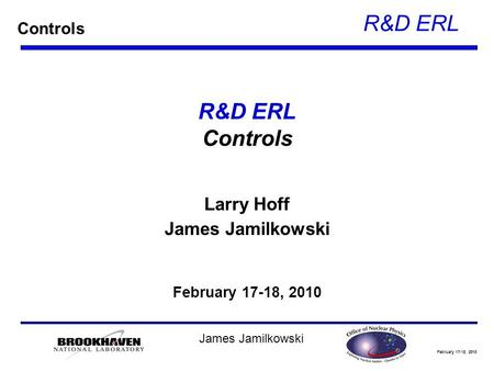February 17-18, 2010 R&D ERL James Jamilkowski R&D ERL Controls Larry Hoff James Jamilkowski February 17-18, 2010 Controls.