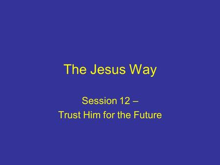 The Jesus Way Session 12 – Trust Him for the Future.