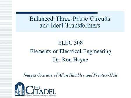 Balanced Three-Phase Circuits and Ideal Transformers ELEC 308 Elements of Electrical Engineering Dr. Ron Hayne Images Courtesy of Allan Hambley and Prentice-Hall.