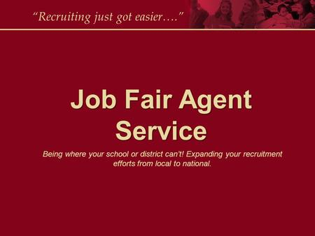 "Job Fair Agent Service ""Recruiting just got easier…."" Being where your school or district can't! Expanding your recruitment efforts from local to national."