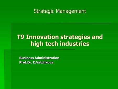 Strategic Management T9 Innovation strategies and high tech industries Business Administration Prof.Dr. E.Vatchkova.