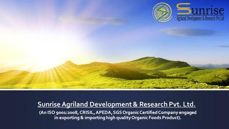 Sunrise Agriland Development & Research Pvt. Ltd. (An ISO 9001:2008, CRISIL, APEDA, SGS Organic Certified Company engaged in exporting & importing high.