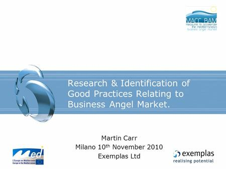 Research & Identification of Good Practices Relating to Business Angel Market. Martin Carr Milano 10 th November 2010 Exemplas Ltd.