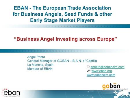 """Business Angel investing across Europe"" Angel Prieto General Manager of GOBAN – B.A.N. of Castilla La Mancha, Spain Member of EBAN EBAN - The European."