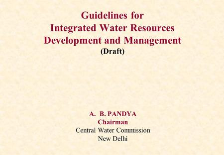 Guidelines for Integrated Water Resources Development and Management (Draft) A.B. PANDYA Chairman Central Water Commission New Delhi.