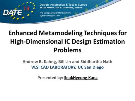 Enhanced Metamodeling Techniques for High-Dimensional IC Design Estimation Problems Andrew B. Kahng, Bill Lin and Siddhartha Nath VLSI CAD LABORATORY,