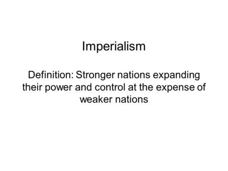 Imperialism Definition: Stronger nations expanding their power and control at the expense <strong>of</strong> weaker nations.