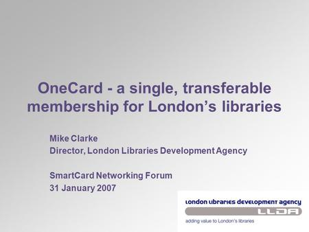 OneCard - a single, transferable membership for London's libraries Mike Clarke Director, London Libraries Development Agency SmartCard Networking Forum.