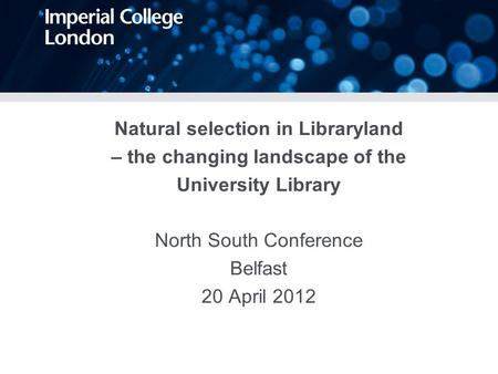 Natural selection in Libraryland – the changing landscape of the University Library North South Conference Belfast 20 April 2012.