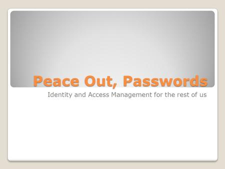 Peace Out, Passwords Identity and Access Management for the rest of us.