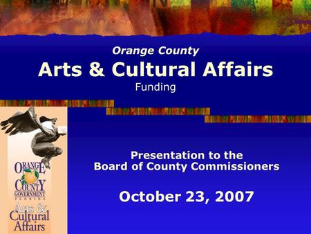 Orange County Arts & Cultural Affairs Funding Presentation to the Board of County Commissioners October 23, 2007.