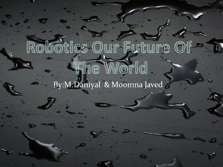 By:M.Daniyal & Moomna Javed. Robotics is the branch of technology that deals with the design construction, operation, structural disposition, manufacture.