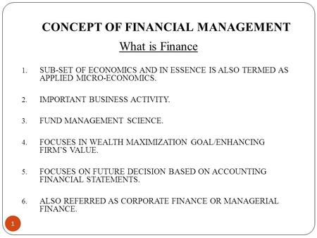 CONCEPT OF FINANCIAL MANAGEMENT What is Finance 1. SUB-SET OF ECONOMICS AND <strong>IN</strong> ESSENCE IS ALSO TERMED AS APPLIED MICRO-ECONOMICS. 2. IMPORTANT BUSINESS.