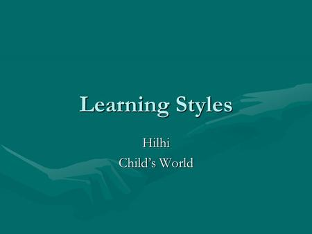Learning Styles Hilhi Child's World. Learning styles group the common ways people learn.Learning styles group the common ways people learn. Everyone has.