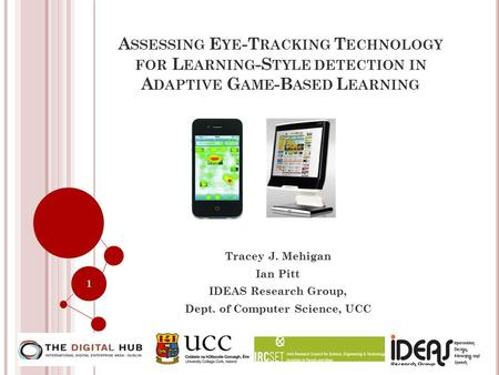 A SSESSING E YE -T RACKING T ECHNOLOGY FOR L EARNING -S TYLE DETECTION IN A DAPTIVE G AME -B ASED L EARNING Tracey J. Mehigan Ian Pitt <strong>IDEAS</strong> Research Group,