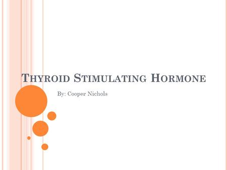 T HYROID S TIMULATING H ORMONE By: Cooper Nichols.