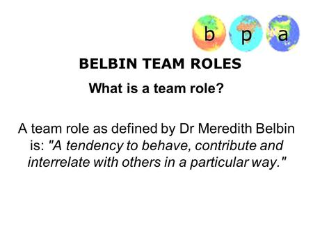 BELBIN TEAM ROLES What is a team role? A team role as defined by Dr Meredith Belbin is: A tendency to behave, contribute and interrelate with others in.