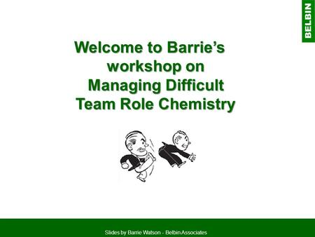 Welcome to Barrie's workshop on Managing Difficult Team Role Chemistry