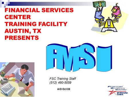 FINANCIAL SERVICES CENTER TRAINING FACILITY AUSTIN, TX PRESENTS FSC Training Staff (512) 460-5059 A/O Oct 08.