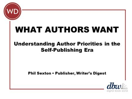 WHAT AUTHORS WANT Understanding Author Priorities in the Self-Publishing Era Phil Sexton Publisher, Writer's Digest.