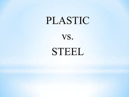 PLASTIC vs. STEEL.