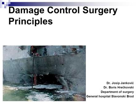 Damage Control Surgery Principles Dr. Josip Janković Dr. Boris Hrečkovski Department of surgery General hospital Slavonski Brod.