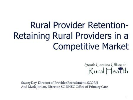 Rural Provider Retention- Retaining Rural Providers in a Competitive Market 1 Stacey Day, Director of Provider Recruitment, SCORH And Mark Jordan, Director,