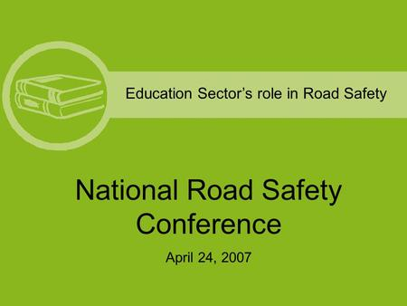 Education Sector's role in Road Safety National Road Safety Conference April 24, 2007.