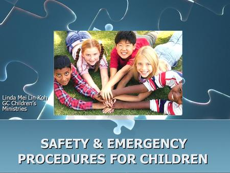 SAFETY & EMERGENCY PROCEDURES FOR CHILDREN Linda Mei Lin Koh GC Children's Ministries.