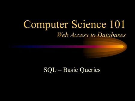 Computer Science 101 Web Access to Databases SQL – Basic Queries.