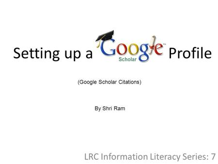 Setting up a Profile LRC Information Literacy Series: 7 (Google Scholar Citations) By Shri Ram.
