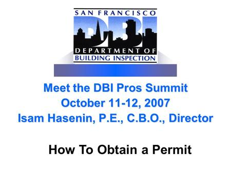 Meet the DBI Pros Summit October 11-12, 2007 Isam Hasenin, P.E., C.B.O., Director How To Obtain a Permit.